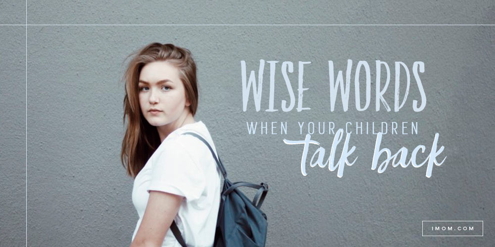 Wise Words When Your Children Talk Back - iMom