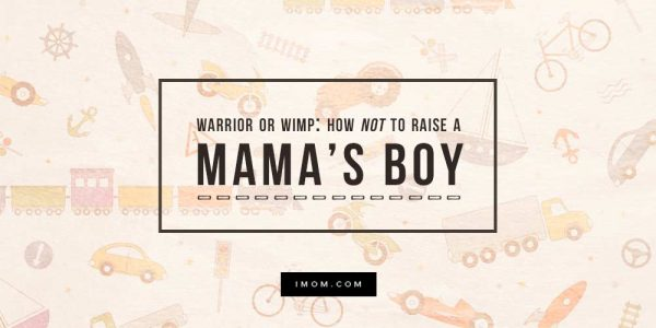 Warrior or Wimp: How Not to Raise a Mama's Boy - iMom