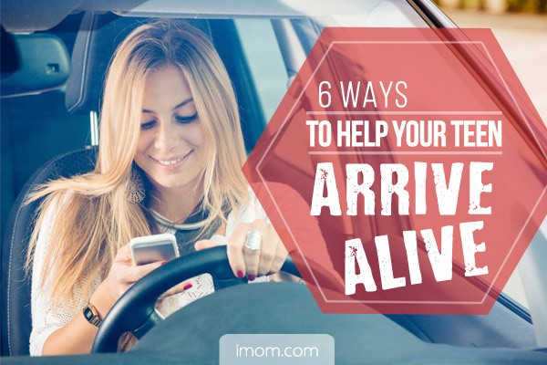 6 Ways To Help Your Teen Arrive Alive Imom