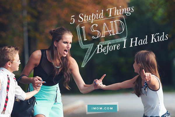 5 Stupid Things I Said Before I Had Kids Imom