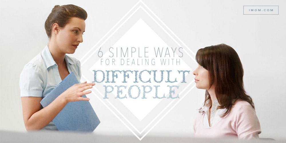 6 Simple Ways For Dealing With Difficult People Imom