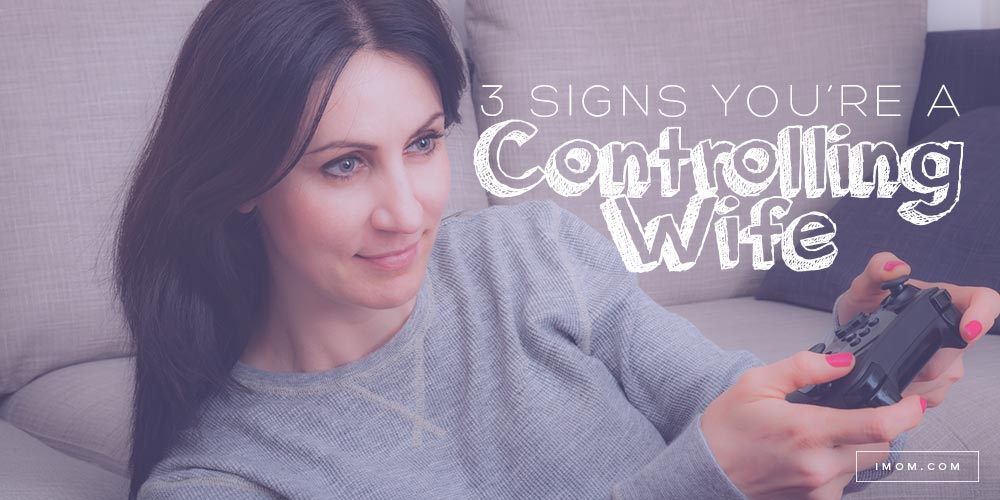 3 Signs You Re A Controlling Wife Imom