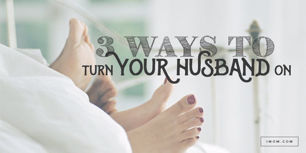 3 Ways To Turn Your Husband On Imom