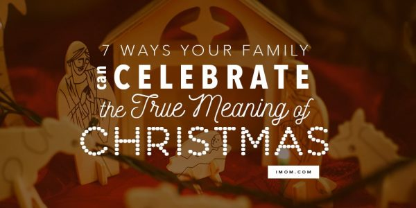 Christmas Meaning.7 Ways Your Family Can Celebrate The True Meaning Of