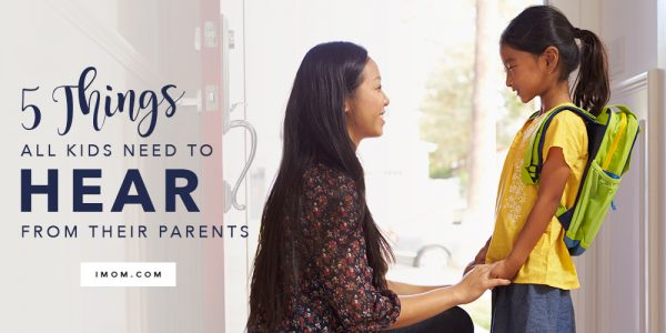 We Need To Hear From All Parents And >> 5 Things All Kids Need To Hear From Their Parents Imom