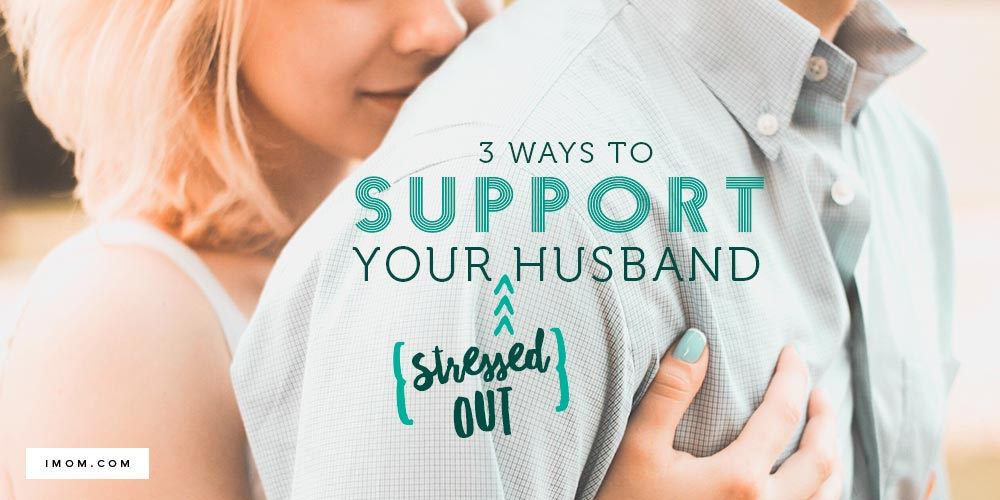 3 Ways to Support Your Stressed-Out Husband - iMom